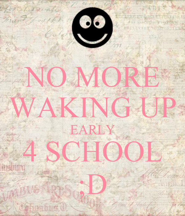 NO MORE WAKING UP EARLY 4 SCHOOL ;D