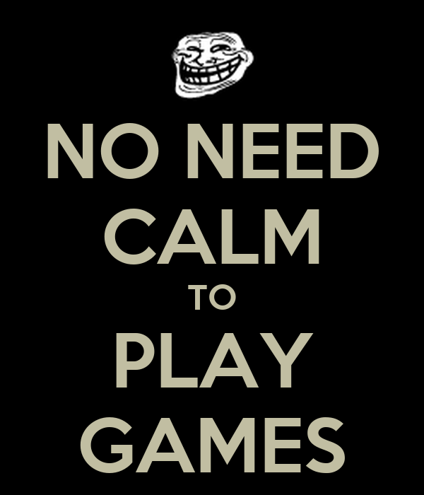NO NEED CALM TO PLAY GAMES