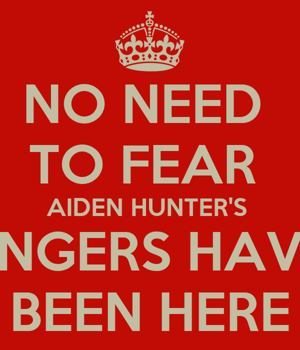 NO NEED  TO FEAR  AIDEN HUNTER'S  FINGERS HAVE  BEEN HERE