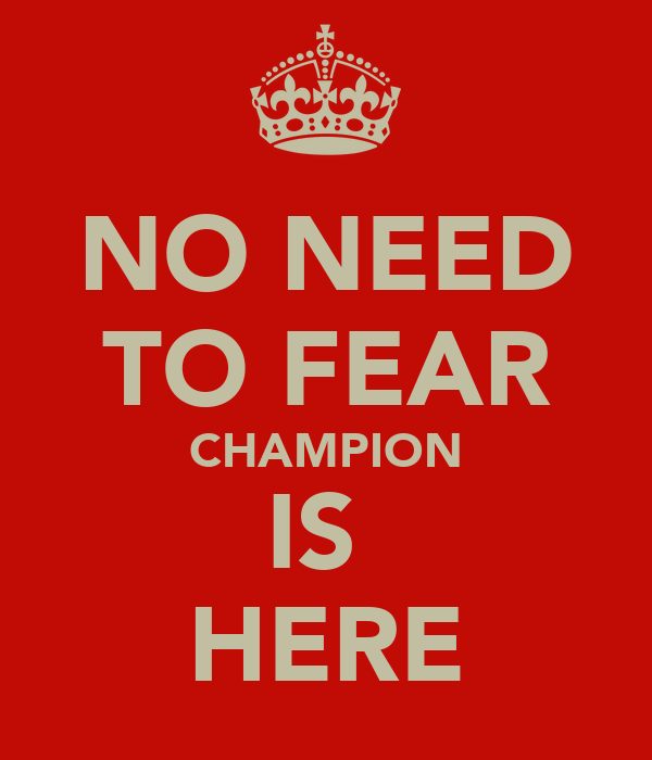 NO NEED TO FEAR CHAMPION IS  HERE