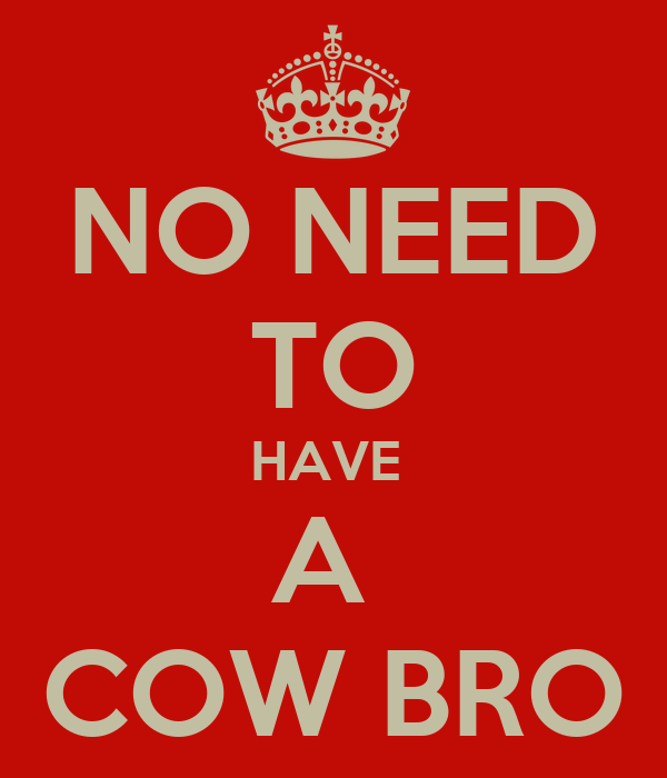 NO NEED TO HAVE  A  COW BRO