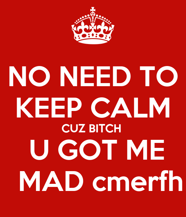 NO NEED TO KEEP CALM CUZ BITCH   U GOT ME   MAD cmerfh