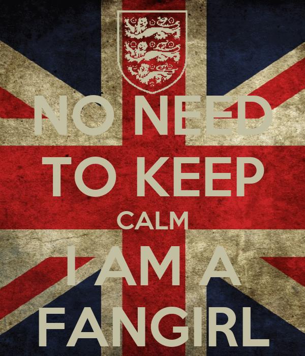 NO NEED TO KEEP CALM I AM A FANGIRL