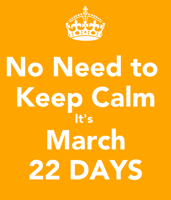 No Need to  Keep Calm It's  March 22 DAYS
