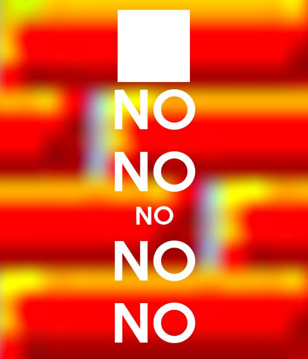 NO NO NO NO NO