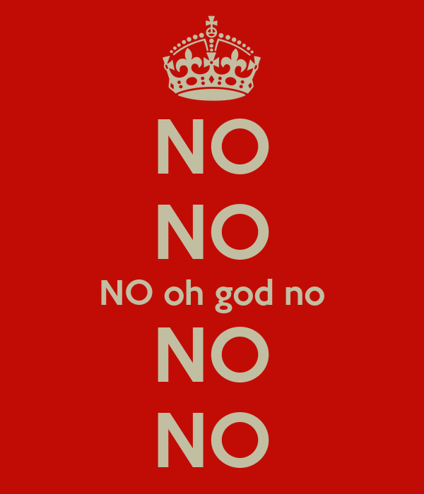 NO NO NO oh god no NO NO