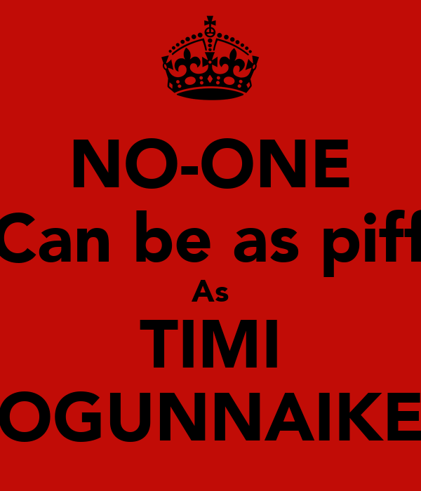 NO-ONE Can be as piff As TIMI OGUNNAIKE