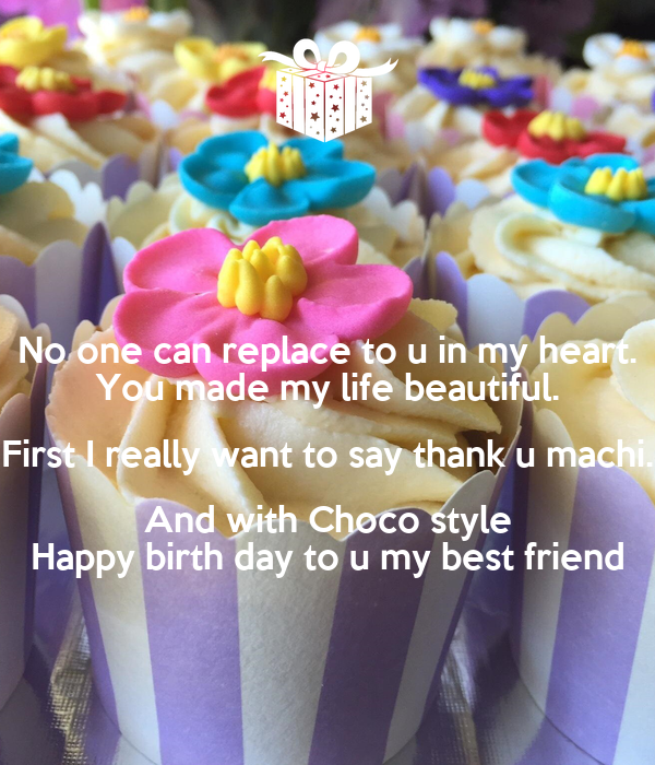 No one can replace to u in my heart. You made my life beautiful. First I really want to say thank u machi. And with Choco style Happy birth day to u my best friend