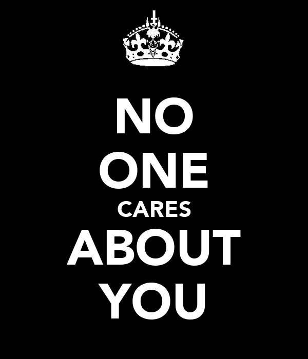 NO ONE CARES ABOUT YOU