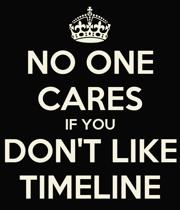 NO ONE CARES IF YOU DON'T LIKE TIMELINE