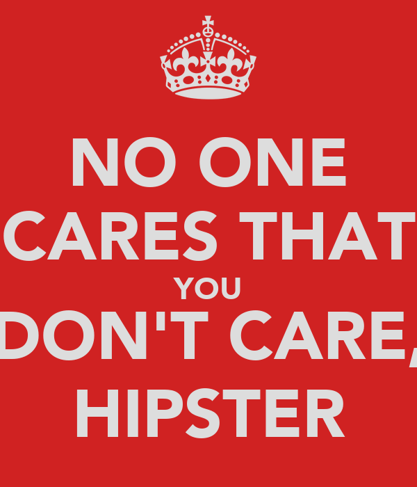 NO ONE CARES THAT YOU DON'T CARE, HIPSTER
