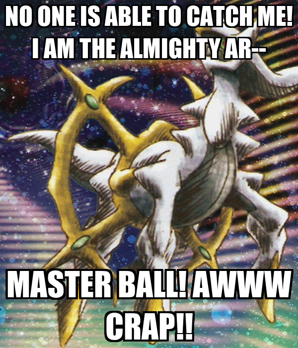 NO ONE IS ABLE TO CATCH ME! I AM THE ALMIGHTY AR-- MASTER BALL! AWWW CRAP!!