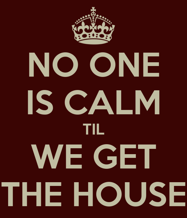 NO ONE IS CALM TIL WE GET THE HOUSE