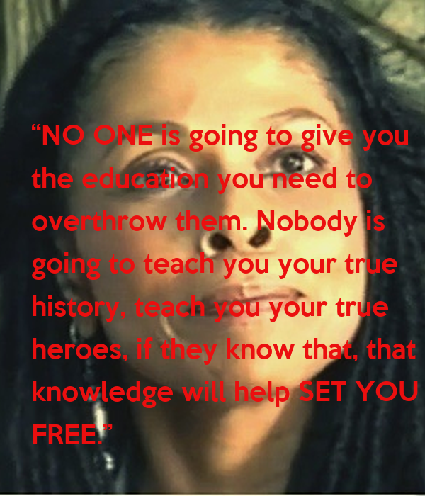 """""""NO ONE is going to give you the education you need to  overthrow them. Nobody is  going to teach you your true  history, teach you your true heroes, if they know that,"""