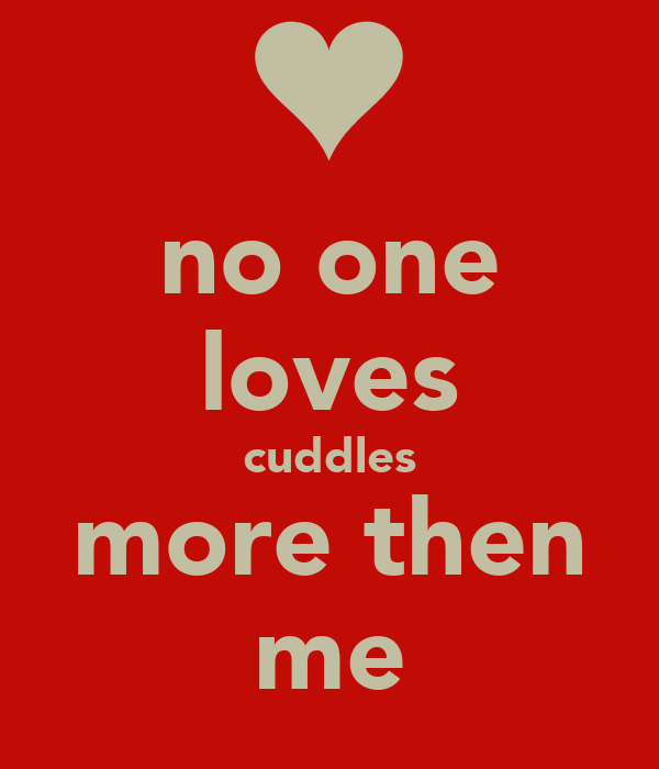 no one loves cuddles  more then  me