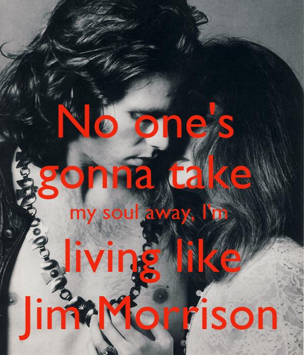 No one's  gonna take  my soul away, I'm  living like Jim Morrison