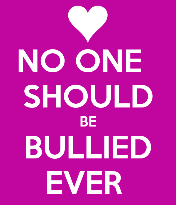 NO ONE   SHOULD BE BULLIED EVER
