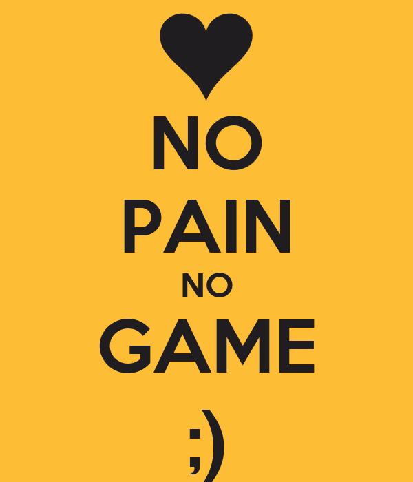 NO PAIN NO GAME ;)