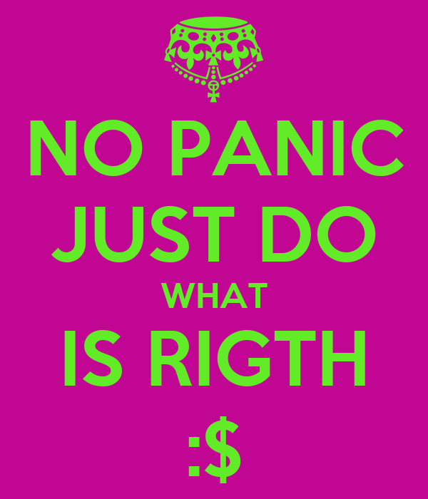 NO PANIC JUST DO WHAT IS RIGTH :$
