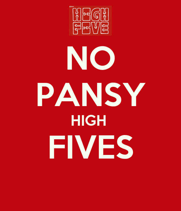 NO PANSY HIGH  FIVES