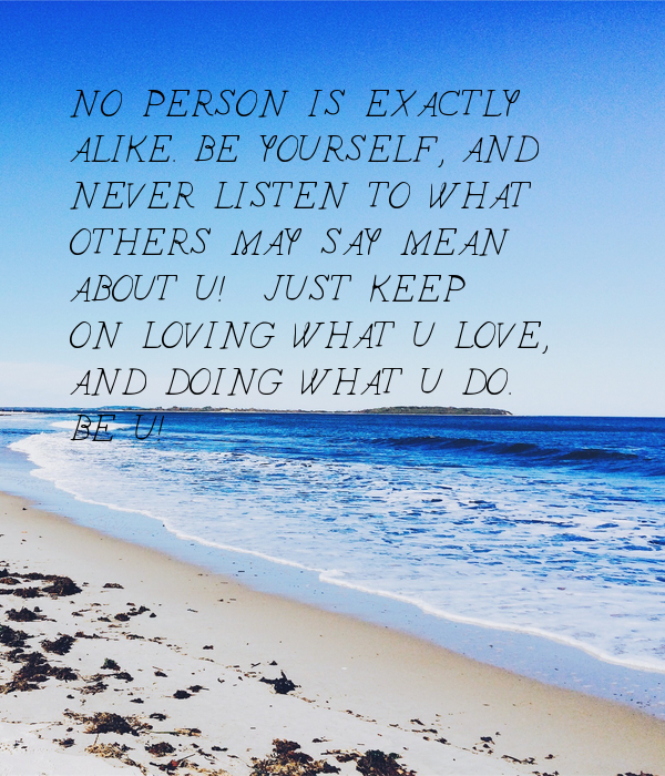 NO PERSON IS EXACTLY ALIKE. BE YOURSELF, AND NEVER LISTEN TO WHAT OTHERS MAY SAY MEAN ABOUT U!  JUST KEEP ON LOVING WHAT U LOVE, AND DOING WHAT U DO. BE U!