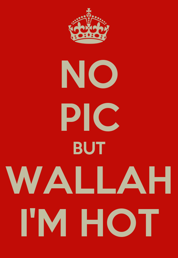 NO PIC BUT WALLAH I'M HOT