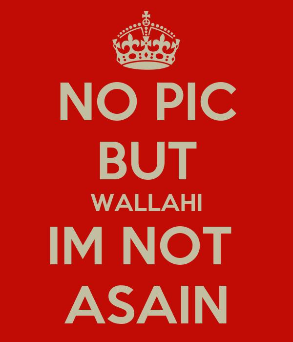 NO PIC BUT WALLAHI IM NOT  ASAIN