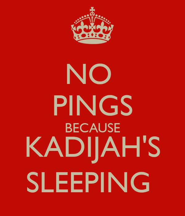 NO  PINGS BECAUSE KADIJAH'S SLEEPING