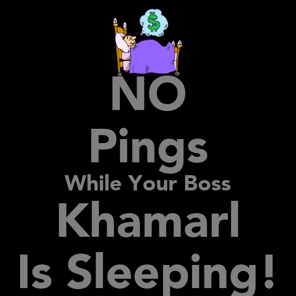 NO Pings While Your Boss Khamarl Is Sleeping!