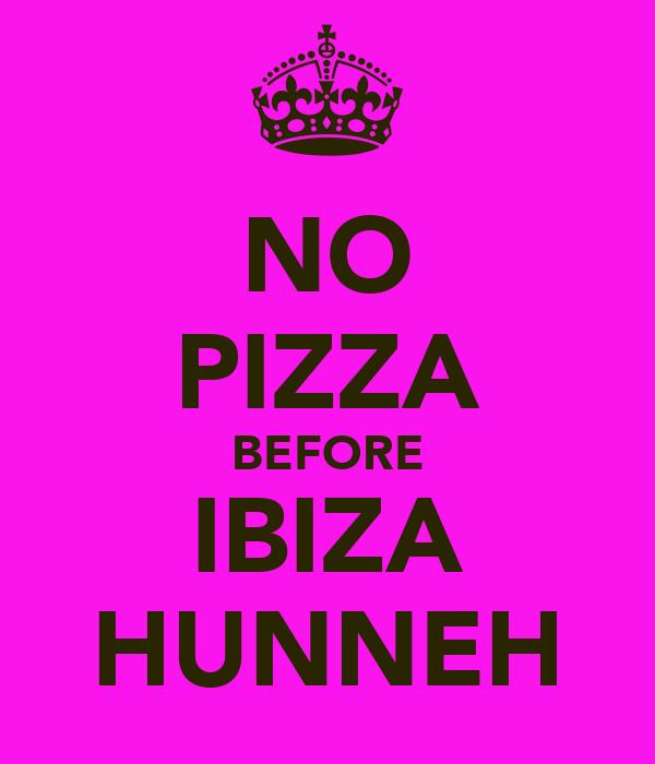 NO PIZZA BEFORE IBIZA HUNNEH