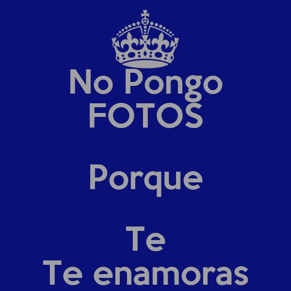 No Pongo FOTOS Porque Te Te enamoras