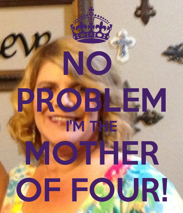 NO  PROBLEM I'M THE MOTHER OF FOUR!