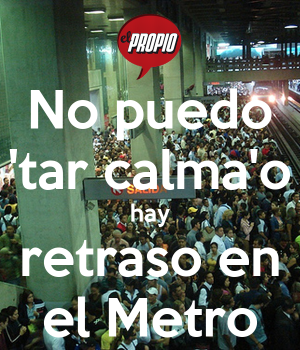 No puedo 'tar calma'o hay retraso en el Metro