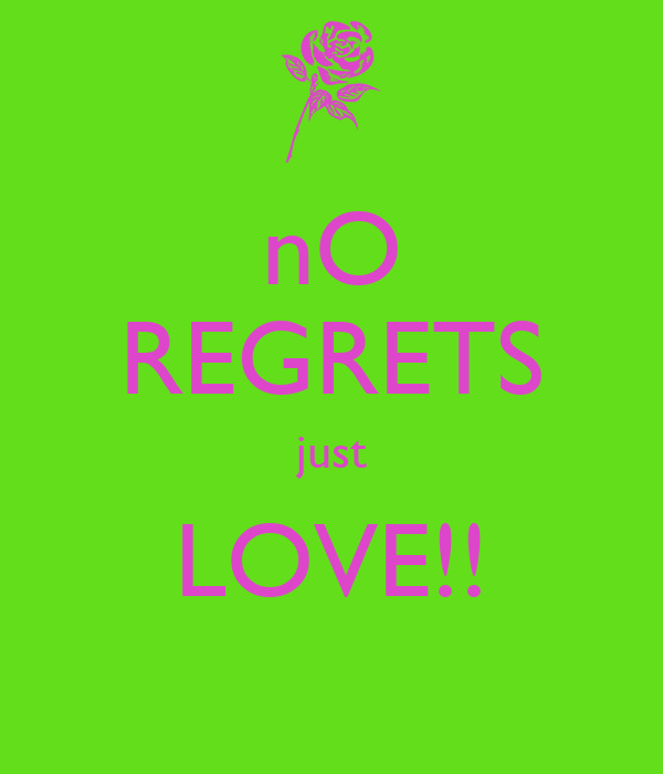 nO REGRETS just LOVE!!