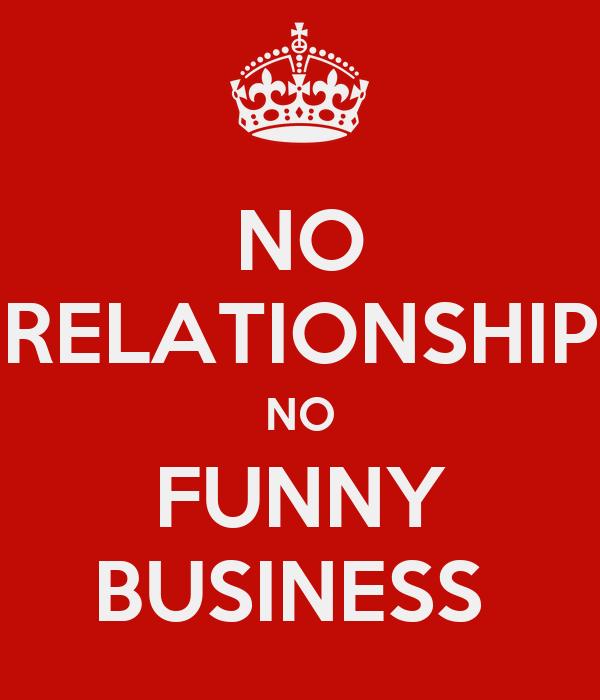 NO RELATIONSHIP NO FUNNY BUSINESS