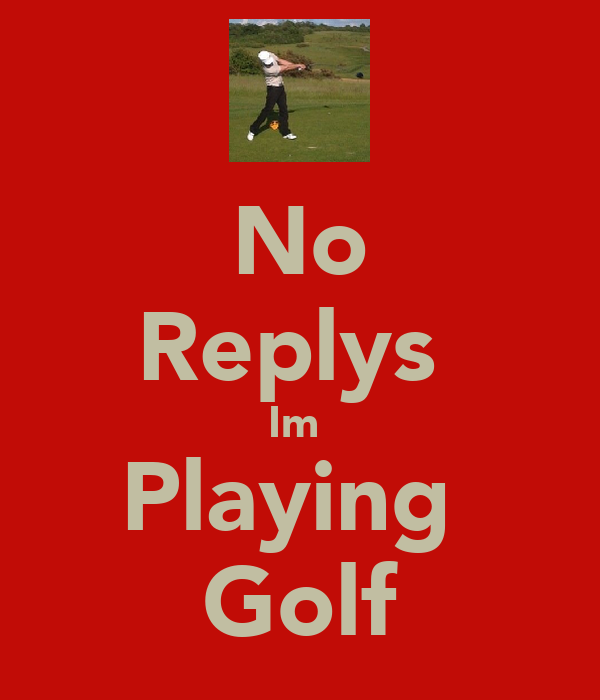 No Replys  Im  Playing  Golf