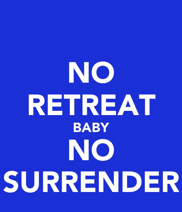 NO RETREAT BABY NO SURRENDER