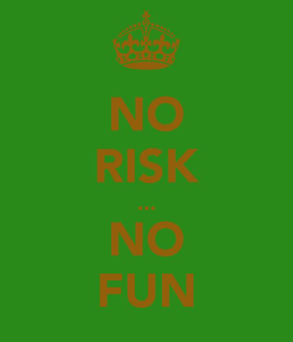 NO RISK ... NO FUN