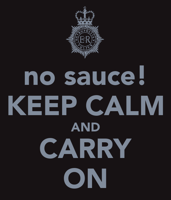 no sauce! KEEP CALM AND CARRY ON