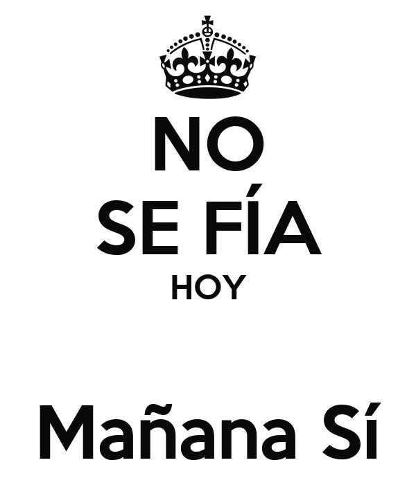 NO SE FÍA HOY  Mañana Sí