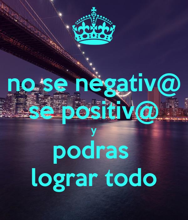 no se negativ@ se positiv@ y podras  lograr todo