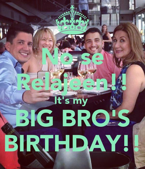 No se Relajeen!! It's my  BIG BRO'S BIRTHDAY!!
