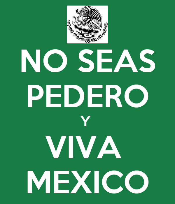 NO SEAS PEDERO Y  VIVA  MEXICO