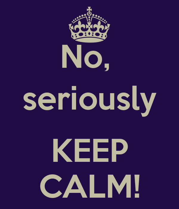 No,  seriously  KEEP CALM!