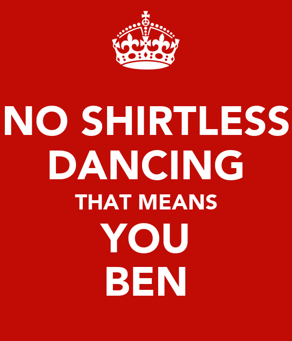 NO SHIRTLESS DANCING THAT MEANS YOU BEN