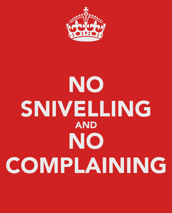 NO SNIVELLING AND NO COMPLAINING