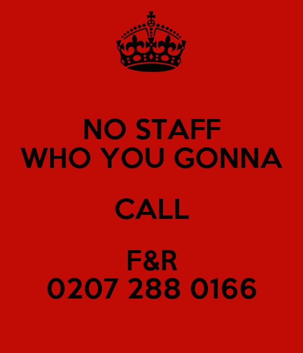 NO STAFF WHO YOU GONNA CALL F&R 0207 288 0166