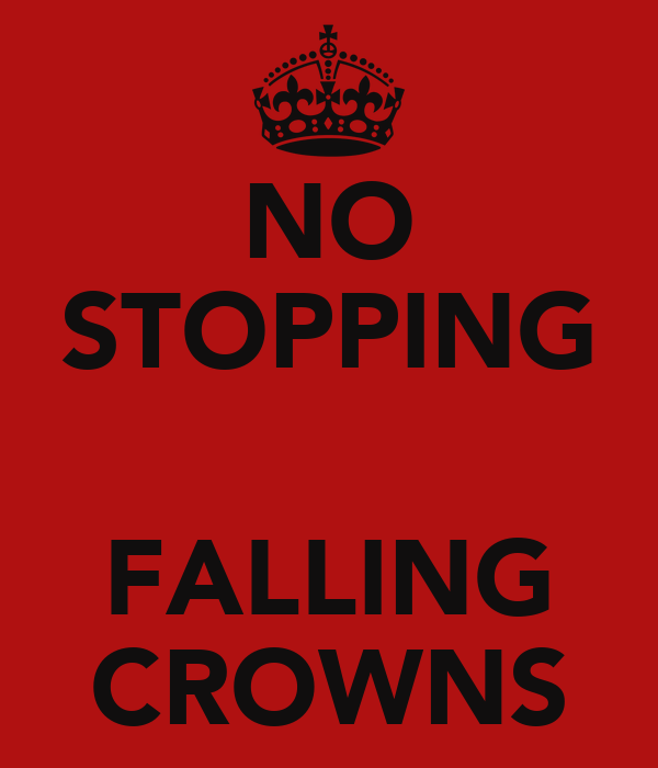 NO STOPPING  FALLING CROWNS