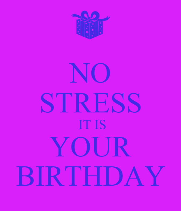 NO STRESS   IT IS  YOUR BIRTHDAY