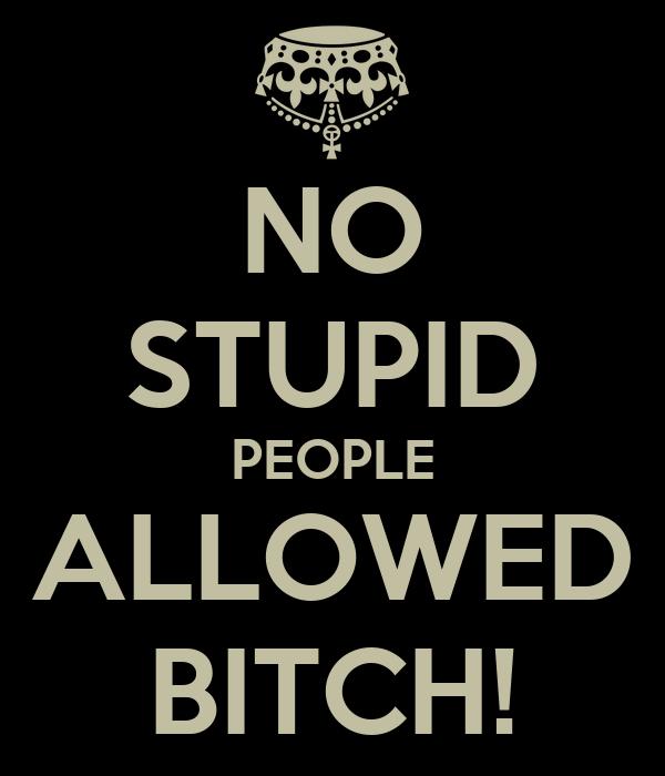 NO STUPID PEOPLE ALLOWED BITCH!